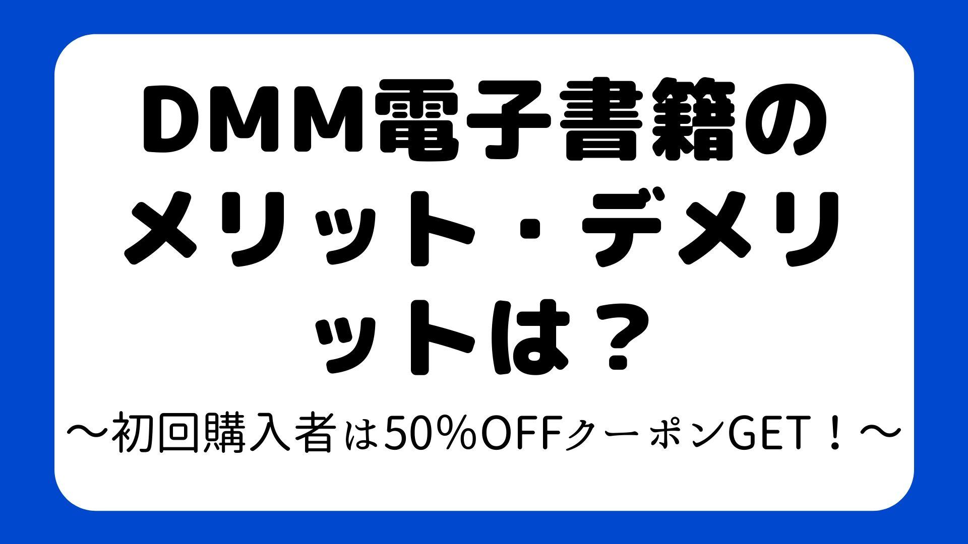 DMM電子書籍のメリット・デメリットは?~初回購入者は50%OFFクーポンGET!~