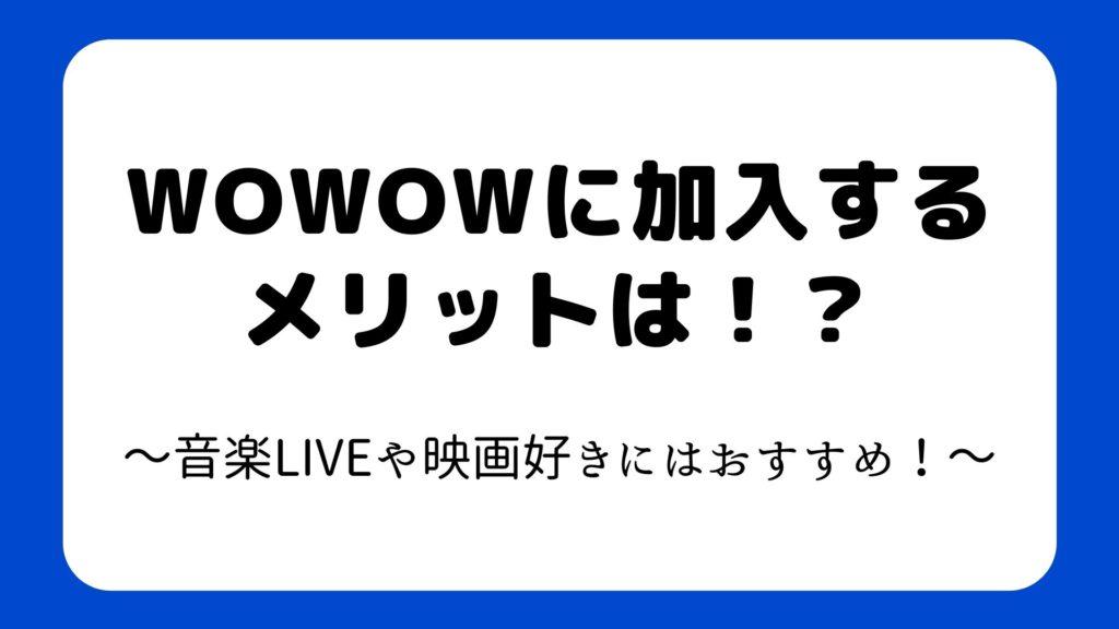 WOWOWに加入するメリットは!?~音楽LIVEや映画好きにはおすすめ!~