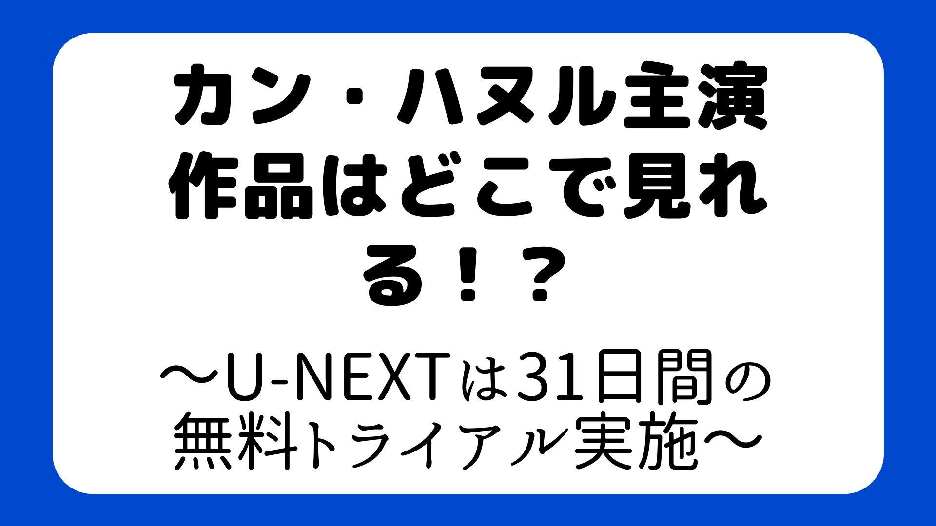 カン・ハヌル主演作品はどこで見れる!?~U-NEXTは31日間の無料トライアル実施~