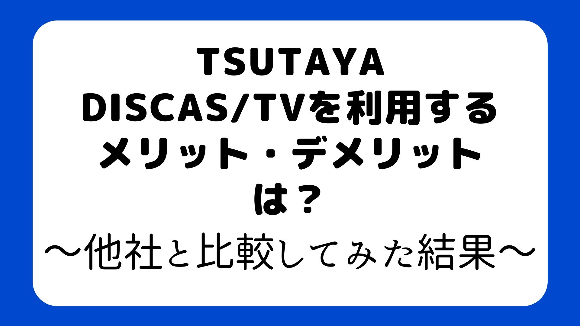 TSUTAYA DISCAS/TVを利用するメリット・デメリットは?~他社と比較してみた結果~